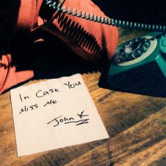 in case you miss me - John K