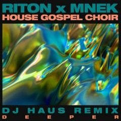 Deeper (DJ Haus Remix) - Riton,MNEK,The House Gospel Choir