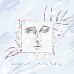 come out. you're hiding (deluxe) - Flor