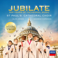 Jubilate - 500 Years Of Cathedral Music - St. Paul's Cathedral Choir, Cathedral Choristers of Britain, Aled Jones, Andrew Carwood
