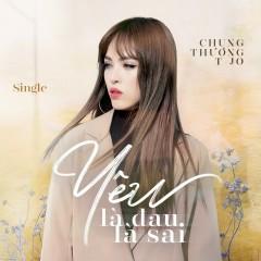 Yêu Là Đau Là Sai (Single) - Chung Thương T-Jo