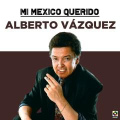 Mi Mexico Querido - Alberto Vazquez