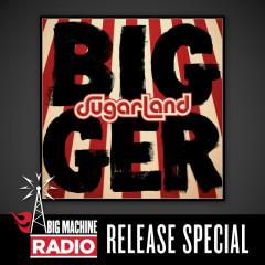 Bigger (Big Machine Radio Release Special) - Sugarland