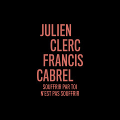 Souffrir par toi n'est pas souffrir (en duo avec Francis Cabrel) - Julien Clerc, Francis Cabrel