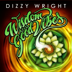 Wisdom and Good Vibes - Dizzy Wright
