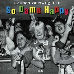 So Damn Happy (Live) - Loudon Wainwright III
