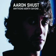 Anything Worth Saying - Aaron Shust