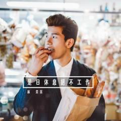 Shi Ri Xiu Xi Jue Bu Gong Zuo - Phil Lam