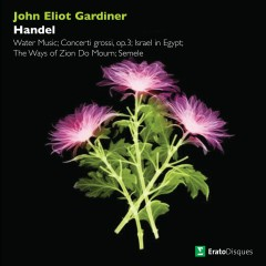 Handel: Water Music, Concerti grossi, Israel in Egypt, The Ways of Zion Do Mourn & Semele - John Eliot Gardiner