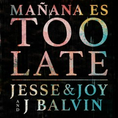 Manãna Es Too Late (Single) - Jesse & Joy, J Balvin
