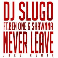 Never Leave (Juke Remix) - DJ Slugo, Ben One, Shawnna