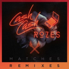 Matches (Remixes) - Cash Cash, Rozes
