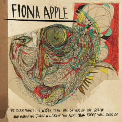 The Idler Wheel Is Wiser Than the Driver of the Screw and Whipping Cords Will Serve You More Than Ropes Will Ever Do (Expanded Edition) - Fiona Apple