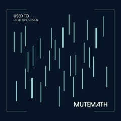 Used To (Clear Tune Session) - MUTEMATH