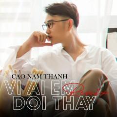 Vì Ai Em Đổi Thay (Remix) (Single) - Cao Nam Thành
