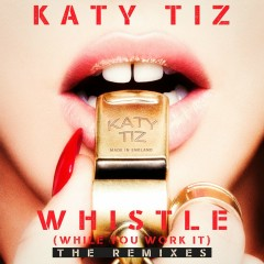 Whistle (While You Work It) [The Remixes] - Katy Tiz
