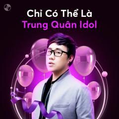 Chỉ Có Thể Là Trung Quân Idol - Trung Quân Idol