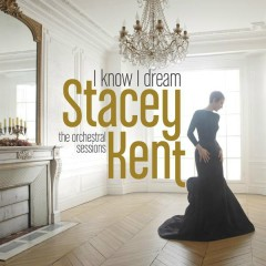 I Know I Dream : The Orchestral Sessions (Deluxe Version) - Stacey Kent