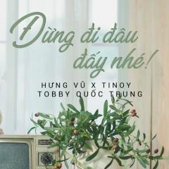 Đừng Đi Đâu Đấy Nhé  (Single) - Hưng Vũ, Tinoy, Tobby Quốc Trung