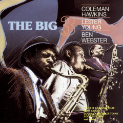 THE BIG THREE:  HAWKINS, YOUNG, WEBSTER - Coleman Hawkins, Lester Young, Ben Webster