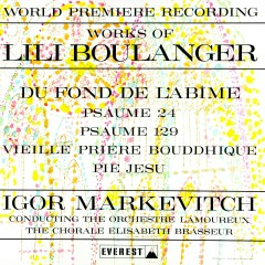 Works of Lili Boulanger: Du Fond De L'abime - Psaume 24 & 129 - Vieille Prìere Bouddhique - Pie Jesu (Transferred from the Original Everest Records Master Tapes) - Lamoureux Orchestra, Elisabeth Brasseur Choir, Igor Markevitch