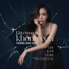 Khi Chúng Ta Không Còn Thương Nhau Nữa (Single) - Lưu Hiền Trinh