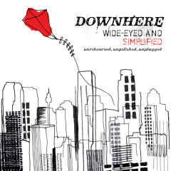 Wide-Eyed and Simplified: Unrehearsed, Unpolished, Unplugged - downhere