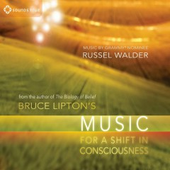 Bruce Lipton's Music For A Shift In Consciousness - Bruce Lipton, Russel Walder
