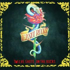 Twelve Shots On the Rocks - Hanoi Rocks