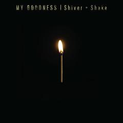 Shiver + Shake - My Goodness
