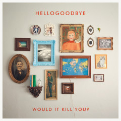Would It Kill You? (Deluxe Edition) - Hellogoodbye