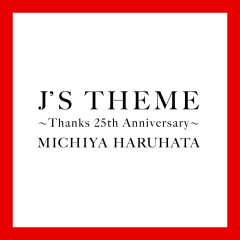 J'S THEME: Thanks 25th Anniversary - Michiya Haruhata
