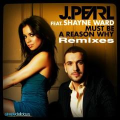 Must Be A Reason Why (feat. Shayne Ward) [Remixes] - J. Pearl, Shayne Ward