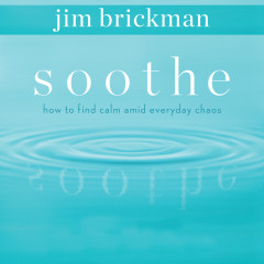 Soothe: How To Find Calm Amid Everyday Chaos (Vol. 1) - Jim Brickman