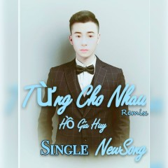 Từng Cho Nhau (Remix) (Single) - Hồ Gia Huy