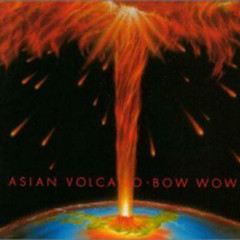 Asian Volcano - Bow Wow (Japan)