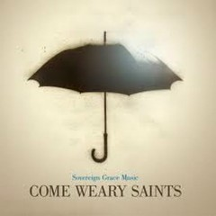 Come Weary Saints