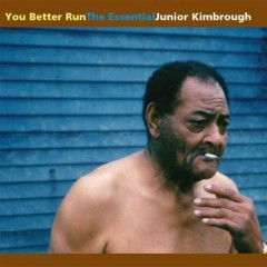 You Better Run .The Essential Junior Kimbrough - Junior Kimbrough