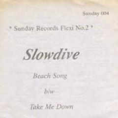 Beach Song ;Take Me Down - Slowdive