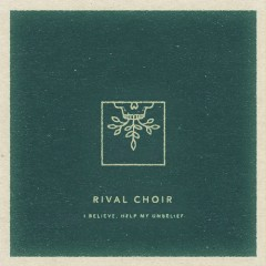 I Believe, Help My Unbelief - Rival Choir