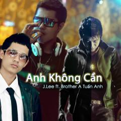 Anh Không Cần (Single) - J.Lee, Brother A Tuấn Anh