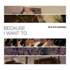 Because I Want To - Bye Bye Badman