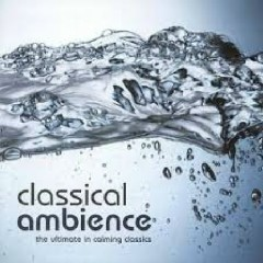 Classical Ambience - The Ultimate In Calming Classics