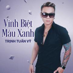 Vĩnh Biệt Màu Xanh - Trịnh Tuấn Vỹ