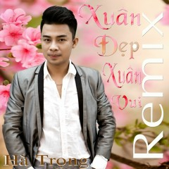 Xuân Đẹp Xuân Vui (Remix) - Hà Trọng