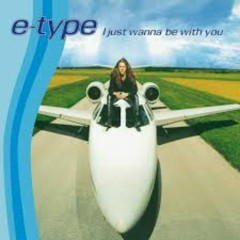 I Just Wanna Be With You - E-Type