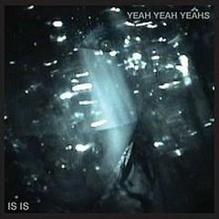 Is Is - Yeah Yeah Yeahs
