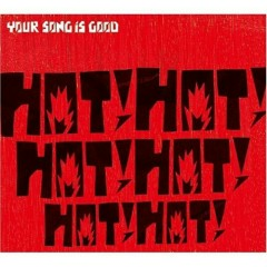 HOT! HOT! HOT! HOT! HOT! HOT! - YOUR SONG IS GOOD