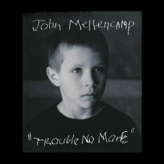 Trouble No More - John Mellencamp