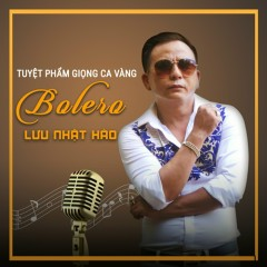 Tuyệt Phẩm Giọng Ca Vàng Bolero - Lưu Nhật Hào